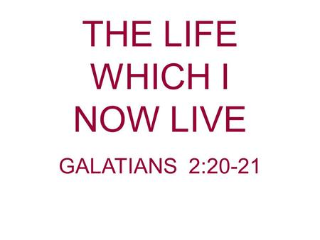 THE LIFE WHICH I NOW LIVE GALATIANS 2:20-21. In our Scripture Reading Paul gives a concise, but complete definition of Christianity: The life Being a.