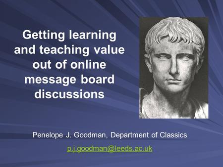 Getting learning and teaching value out of online message board discussions Penelope J. Goodman, Department of Classics