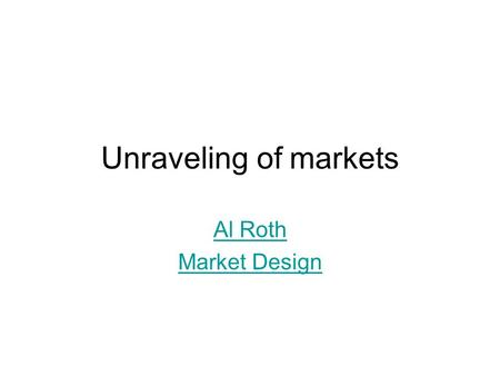 Unraveling of markets Al Roth Market Design. 2 Stages and transitions observed in various markets Stage 1: UNRAVELING Offers are early, dispersed in time,