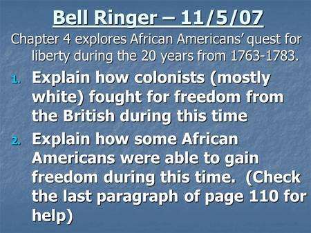 Bell Ringer – 11/5/07 Chapter 4 explores African Americans' quest for liberty during the 20 years from 1763-1783. 1. Explain how colonists (mostly white)