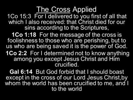The Cross Applied 1Co 15:3 For I delivered to you first of all that which I also received: that Christ died for our sins according to the Scriptures, 1Co.