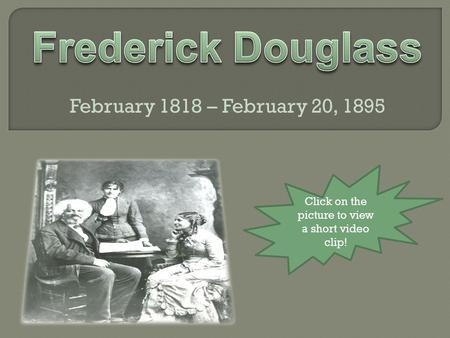February 1818 – February 20, 1895 Click on the picture to view a short video clip!