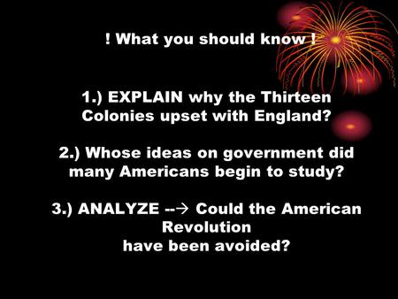 ! What you should know ! 1.) EXPLAIN why the Thirteen Colonies upset with England? 2.) Whose ideas on government did many Americans begin to study? 3.)