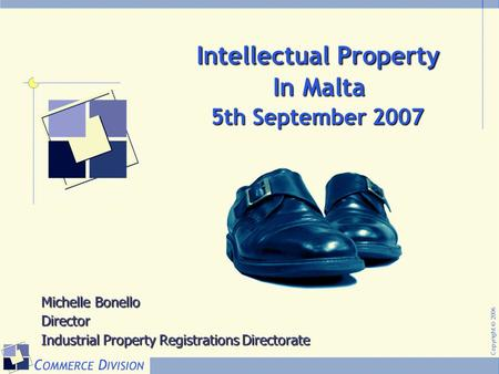 Copyright © 2006 Intellectual Property In Malta Intellectual Property In Malta Michelle Bonello Director Industrial Property Registrations Directorate.