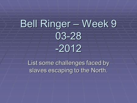 Bell Ringer – Week 9 03-28 -2012 List some challenges faced by slaves escaping to the North.