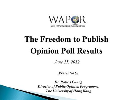 The Freedom to Publish Opinion Poll Results June 15, 2012 Presented by Dr. Robert Chung Director of Public Opinion Programme, The University of Hong Kong.