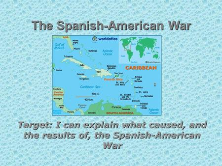 The Spanish-American War Target: I can explain what caused, and the results of, the Spanish-American War.