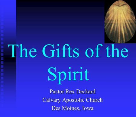 The Gifts of the Spirit Pastor Rex Deckard Calvary Apostolic Church Des Moines, Iowa.