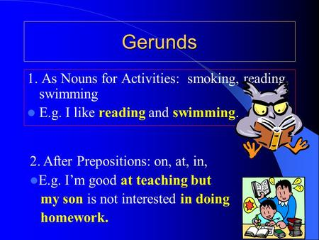 Gerunds 1. As Nouns for Activities: smoking, reading, swimming E.g. I like reading and swimming. 2. After Prepositions: on, at, in, E.g. I'm good at teaching.