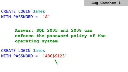 CREATE LOGIN James WITH PASSWORD = 'A' Answer: SQL 2005 and 2008 can enforce the password policy of the operating system. CREATE LOGIN James WITH PASSWORD.