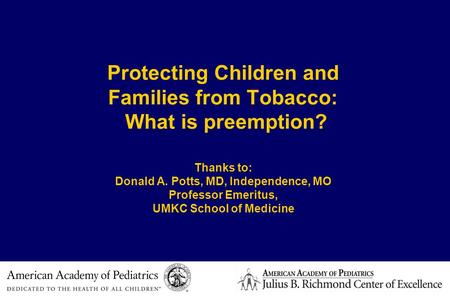 Protecting Children and Families from Tobacco: What is preemption? Thanks to: Donald A. Potts, MD, Independence, MO Professor Emeritus, UMKC School of.