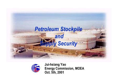 Petroleum Stockpile and Supply Security Jui-hsiang Yao Energy Commission, MOEA Oct. 5th, 2001 MOEA.