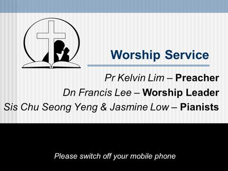 Worship Service Pr Kelvin Lim – Preacher Dn Francis Lee – Worship Leader Sis Chu Seong Yeng & Jasmine Low – Pianists Please switch off your mobile phone.