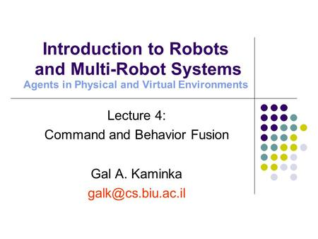 Lecture 4: Command and Behavior Fusion Gal A. Kaminka Introduction to Robots and Multi-Robot Systems Agents in Physical and Virtual Environments.