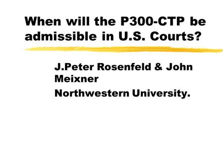 When will the P300-CTP be admissible in U.S. Courts? J.Peter Rosenfeld & John Meixner Northwestern University.