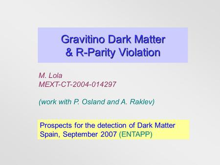 Gravitino Dark Matter & R-Parity Violation M. Lola MEXT-CT-2004-014297 (work with P. Osland and A. Raklev) Prospects for the detection of Dark Matter Spain,