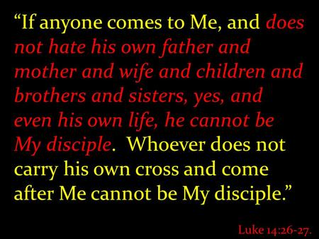 """If anyone comes to Me, and does not hate his own father and mother and wife and children and brothers and sisters, yes, and even his own life, he cannot."