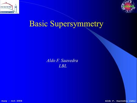 Susy - Oct 2004Aldo F. Saavedra (LBL) Basic Supersymmetry Aldo F. Saavedra LBL.