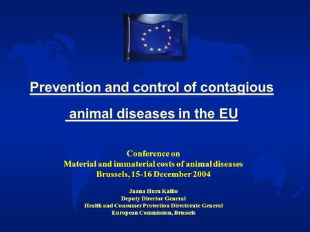 Prevention and control of contagious animal diseases in the EU Conference on Material and immaterial costs of animal diseases Brussels, 15-16 December.