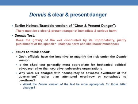 "Dennis & clear & present danger  Earlier Holmes/Brandeis version of ""Clear & Present Danger"": There must be a clear & present danger of immediate & serious."