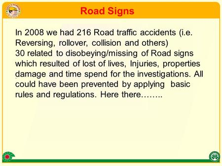 . In 2008 we had 216 Road traffic accidents (i.e. Reversing, rollover, collision and others) 30 related to disobeying/missing of Road signs which resulted.