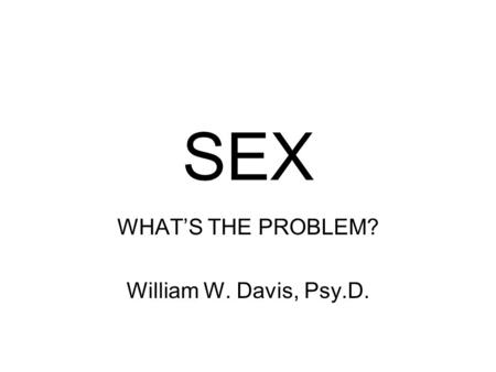SEX WHAT'S THE PROBLEM? William W. Davis, Psy.D..