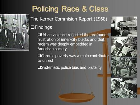 Policing Race & Class The Kerner Commision Report (1968)  Findings  Urban violence reflected the profound frustration of inner-city blacks and that racism.
