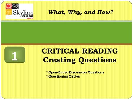 What, Why, and How? * Open-Ended Discussion Questions * Questioning Circles 1 1 CRITICAL READING Creating Questions.