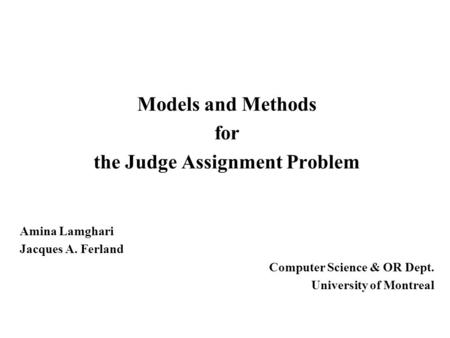 Models and Methods for the Judge Assignment Problem Amina Lamghari Jacques A. Ferland Computer Science & OR Dept. University of Montreal.