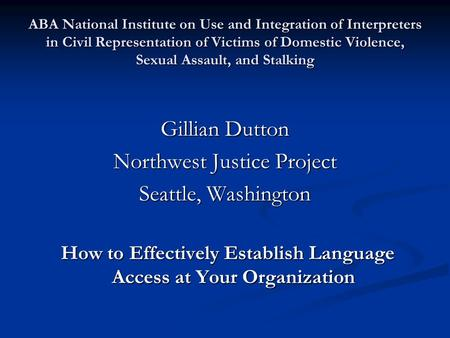 ABA National Institute on Use and Integration of Interpreters in Civil Representation of Victims of Domestic Violence, Sexual Assault, and Stalking Gillian.