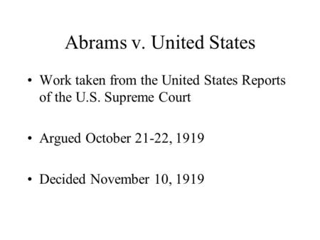 Abrams v. United States Work taken from the United States Reports of the U.S. Supreme Court Argued October 21-22, 1919 Decided November 10, 1919.