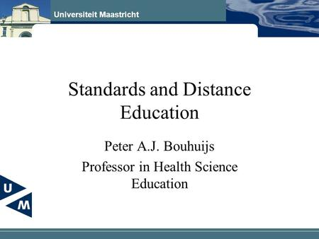 Universiteit Maastricht Standards and Distance Education Peter A.J. Bouhuijs Professor in Health Science Education.