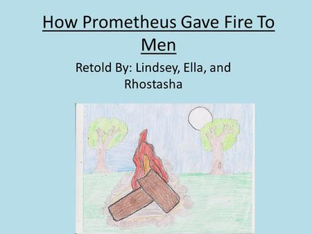 How Prometheus Gave Fire To Men Retold By: Lindsey, Ella, and Rhostasha.