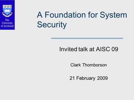 A Foundation for System Security Invited talk at AISC 09 Clark Thomborson 21 February 2009.