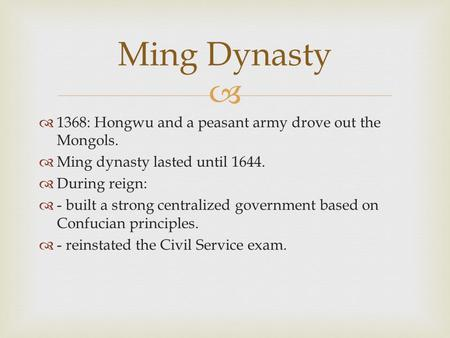   1368: Hongwu and a peasant army drove out the Mongols.  Ming dynasty lasted until 1644.  During reign:  - built a strong centralized government.