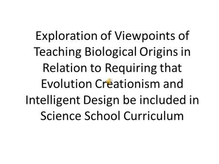 Exploration of Viewpoints of Teaching Biological Origins in Relation to Requiring that Evolution Creationism and Intelligent Design be included in Science.