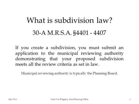 What is subdivision law? 30-A M.R.S.A. §4401 - 4407 If you create a subdivision, you must submit an application to the municipal reviewing authority demonstrating.