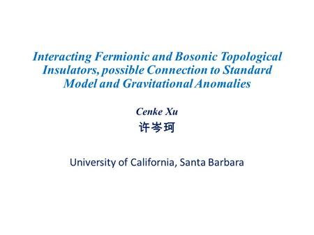 Interacting Fermionic and Bosonic Topological Insulators, possible Connection to Standard Model and Gravitational Anomalies Cenke Xu 许岑珂 University of.