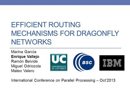 EFFICIENT ROUTING MECHANISMS FOR DRAGONFLY NETWORKS Marina García Enrique Vallejo Ramón Beivide Miguel Odriozola Mateo Valero International Conference.