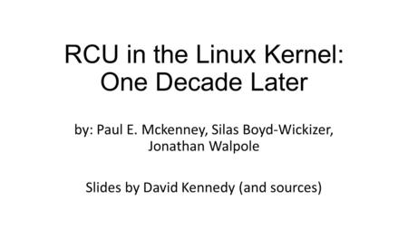 RCU in the Linux Kernel: One Decade Later by: Paul E. Mckenney, Silas Boyd-Wickizer, Jonathan Walpole Slides by David Kennedy (and sources)