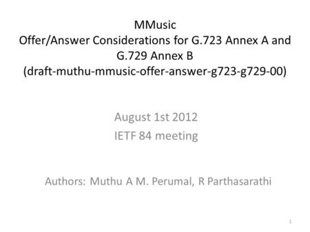 1 MMusic Offer/Answer Considerations for G.723 Annex A and G.729 Annex B (draft-muthu-mmusic-offer-answer-g723-g729-00) Authors: Muthu A M. Perumal, R.
