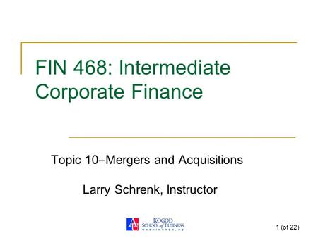 1 (of 22) FIN 468: Intermediate Corporate Finance Topic 10–<strong>Mergers</strong> <strong>and</strong> <strong>Acquisitions</strong> Larry Schrenk, Instructor.