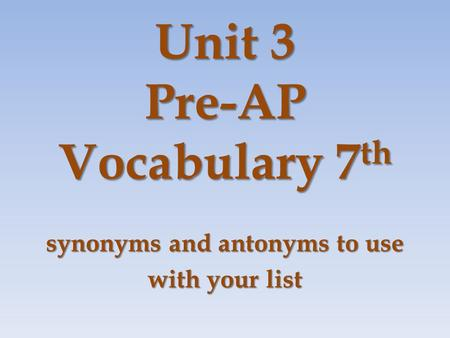Unit 3 Pre-AP Vocabulary 7 th synonyms and antonyms to use with your list.