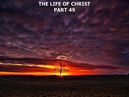 THE LIFE OF CHRIST PART 49 THE LIFE OF CHRIST PART 49.