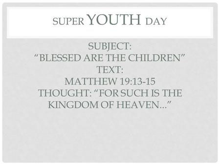 "SUPER YOUTH DAY SUBJECT: ""BLESSED ARE THE CHILDREN"" TEXT: MATTHEW 19:13-15 THOUGHT: ""FOR SUCH IS THE KINGDOM OF HEAVEN..."""