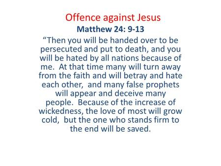 "Offence against Jesus Matthew 24: 9-13 ""Then you will be handed over to be persecuted and put to death, and you will be hated by all nations because of."