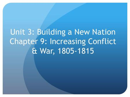 Unit 3: Building a New Nation Chapter 9: Increasing Conflict & War, 1805-1815.