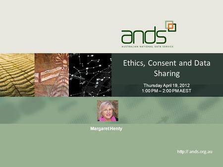 Ethics, Consent and Data Sharing  ands.org.au Thursday April 19, 2012 1:00 PM – 2:00 PM AEST Margaret Henty.