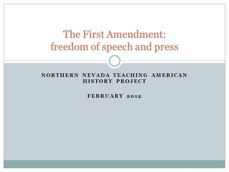 NORTHERN NEVADA TEACHING AMERICAN HISTORY PROJECT FEBRUARY 2012 The First Amendment: freedom of speech and press.