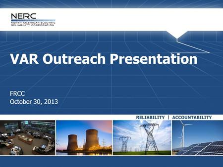 VAR Outreach Presentation FRCC October 30, 2013. RELIABILITY | ACCOUNTABILITY2 NERC Antitrust Guidelines  It is NERC's policy and practice to obey the.